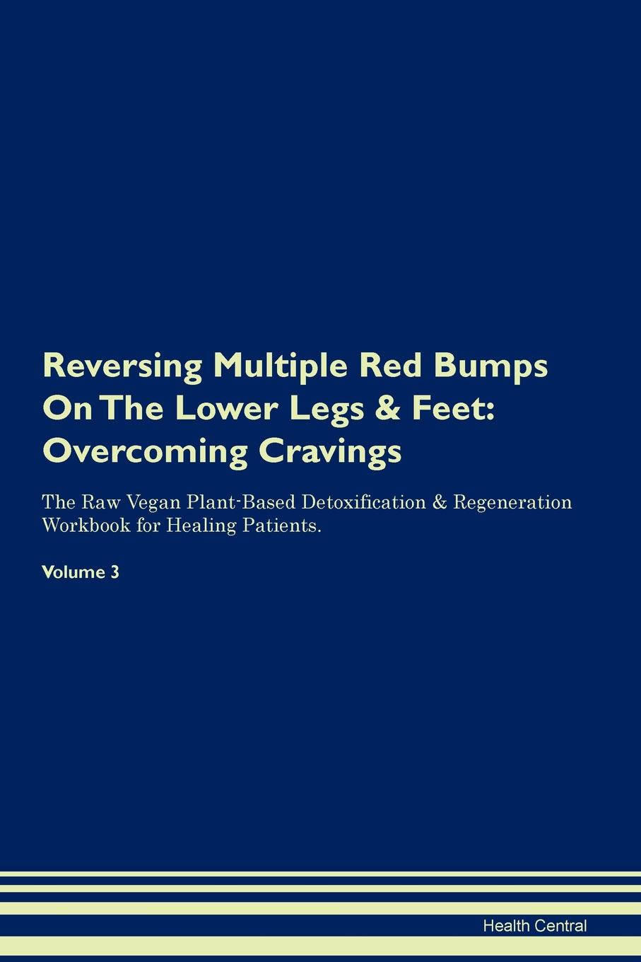 Health Central Reversing Multiple Red Bumps On The Lower Legs . Feet. Overcoming Cravings The Raw Vegan Plant-Based Detoxification . Regeneration Workbook for Healing Patients. Volume 3