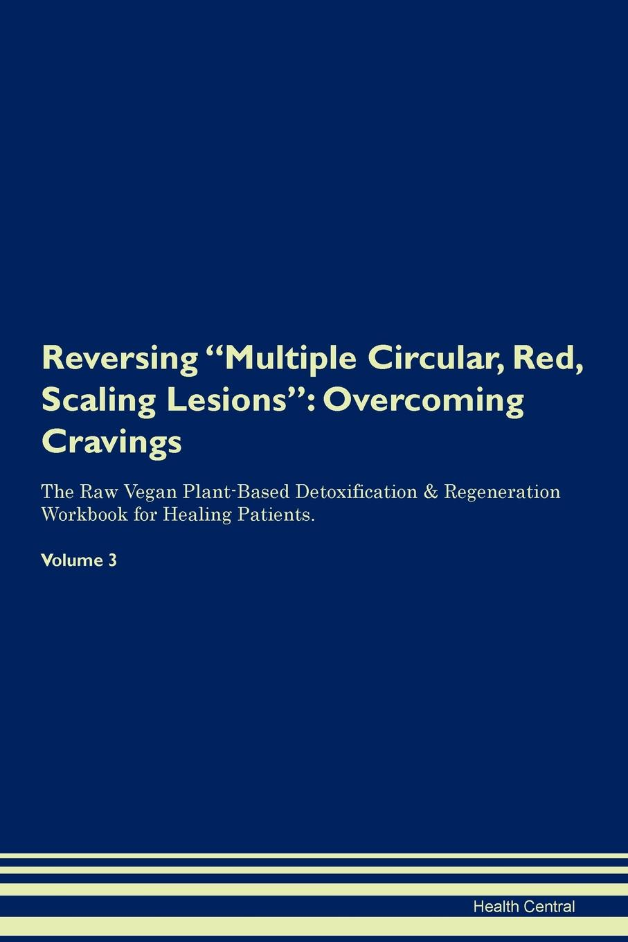 Health Central Reversing Multiple Circular, Red, Scaling Lesions. Overcoming Cravings The Raw Vegan Plant-Based Detoxification . Regeneration Workbook for Healing Patients. Volume 3