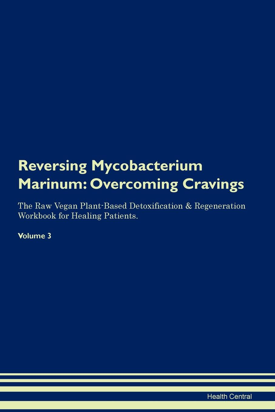 Health Central Reversing Mycobacterium Marinum. Overcoming Cravings The Raw Vegan Plant-Based Detoxification . Regeneration Workbook for Healing Patients. Volume 3 mycobacterium abscessus