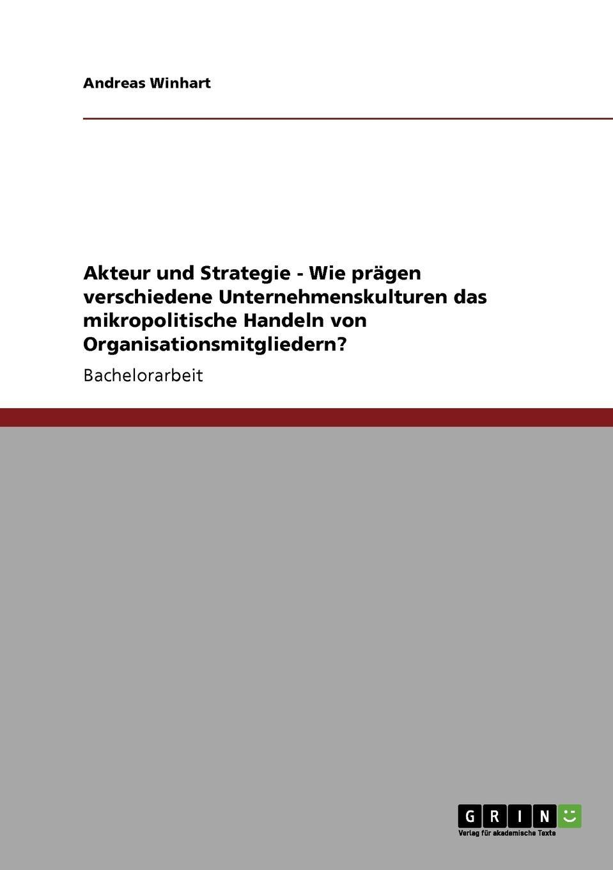 Akteur und Strategie - Wie pragen verschiedene Unternehmenskulturen das mikropolitische Handeln von Organisationsmitgliedern. Bachelorarbeit aus dem Jahr 2008 im Fachbereich BWL Personal...