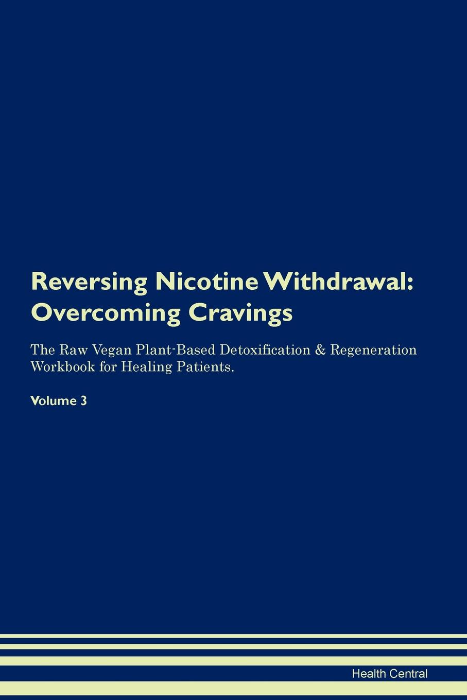 Health Central Reversing Nicotine Withdrawal. Overcoming Cravings The Raw Vegan Plant-Based Detoxification . Regeneration Workbook for Healing Patients.Volume 3 все цены