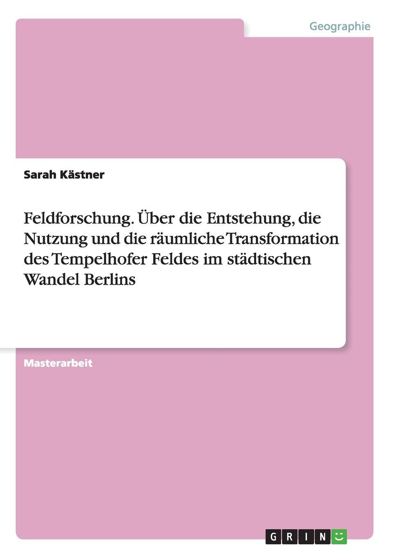 Sarah Kästner Feldforschung. Uber die Entstehung, Nutzung und raumliche Transformation des Tempelhofer Feldes im stadtischen Wandel Berlins