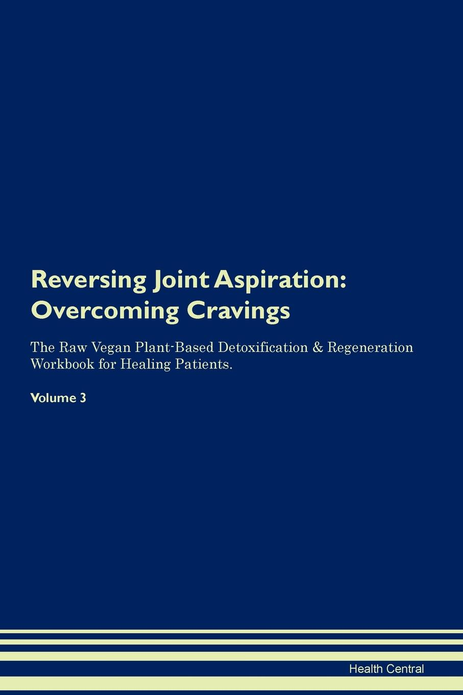 Health Central Reversing Joint Aspiration. Overcoming Cravings The Raw Vegan Plant-Based Detoxification . Regeneration Workbook for Healing Patients. Volume 3 100% positive health glucosamine chondroitin sulfate high strength joint support pain relaxation