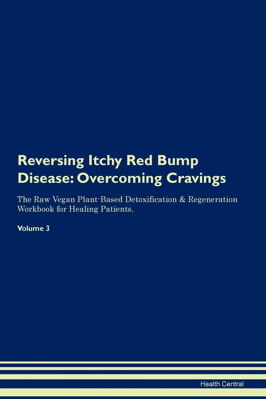 Health Central Reversing Itchy Red Bump Disease. Overcoming Cravings The Raw Vegan Plant-Based Detoxification . Regeneration Workbook for Healing Patients. Volume 3