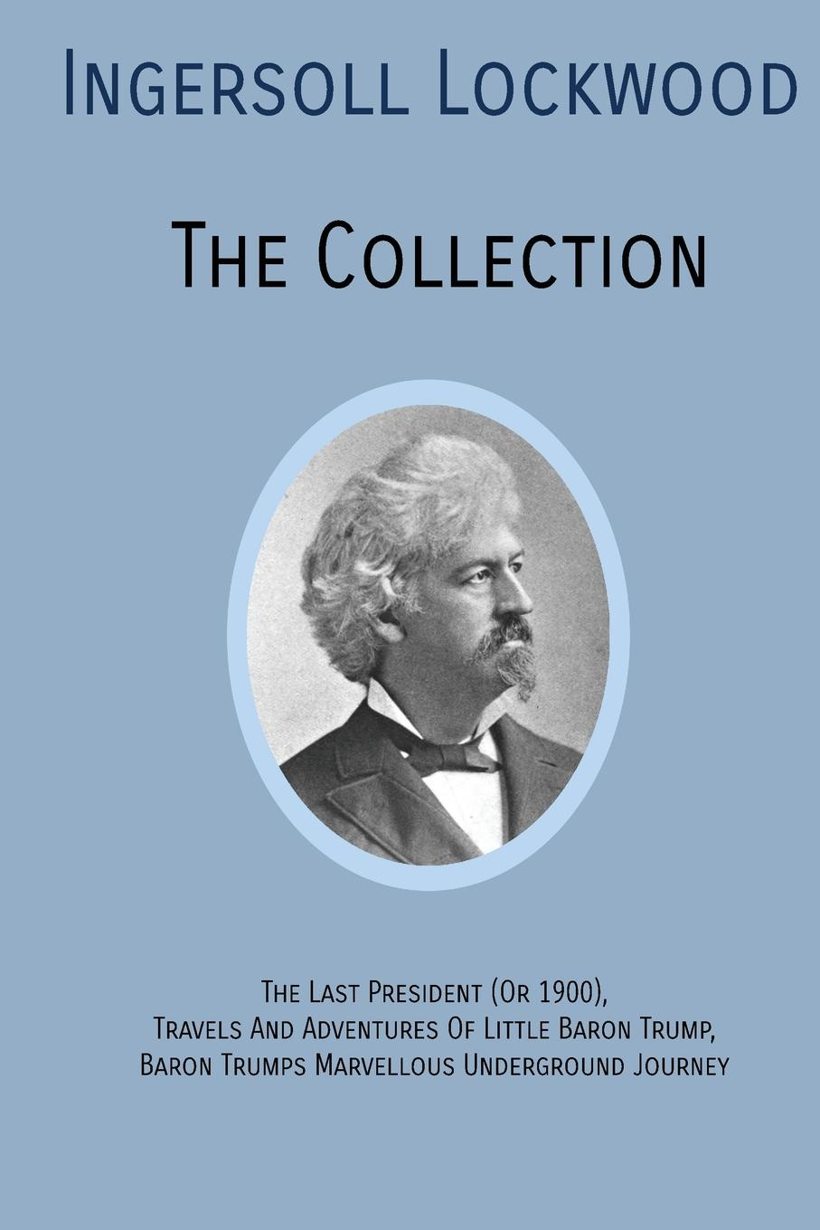Ingersoll Lockwood INGERSOLL LOCKWOOD The Collection. The Last President (Or 1900),Travels And Adventures Of Little Baron Trump,Baron Trumps. Marvellous Underground Journey robert green ingersoll the works of robert g ingersoll v 9