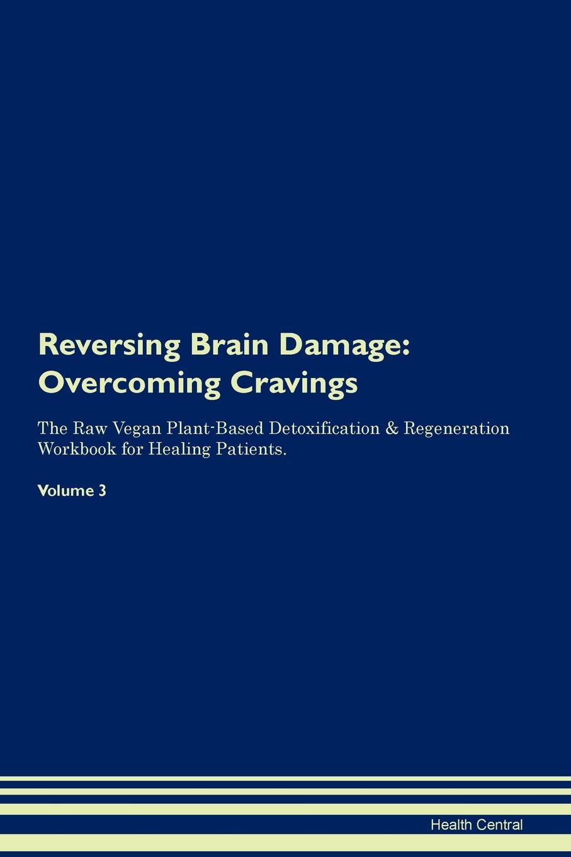 Health Central Reversing Brain Damage. Overcoming Cravings The Raw Vegan Plant-Based Detoxification . Regeneration Workbook for Healing Patients. Volume 3