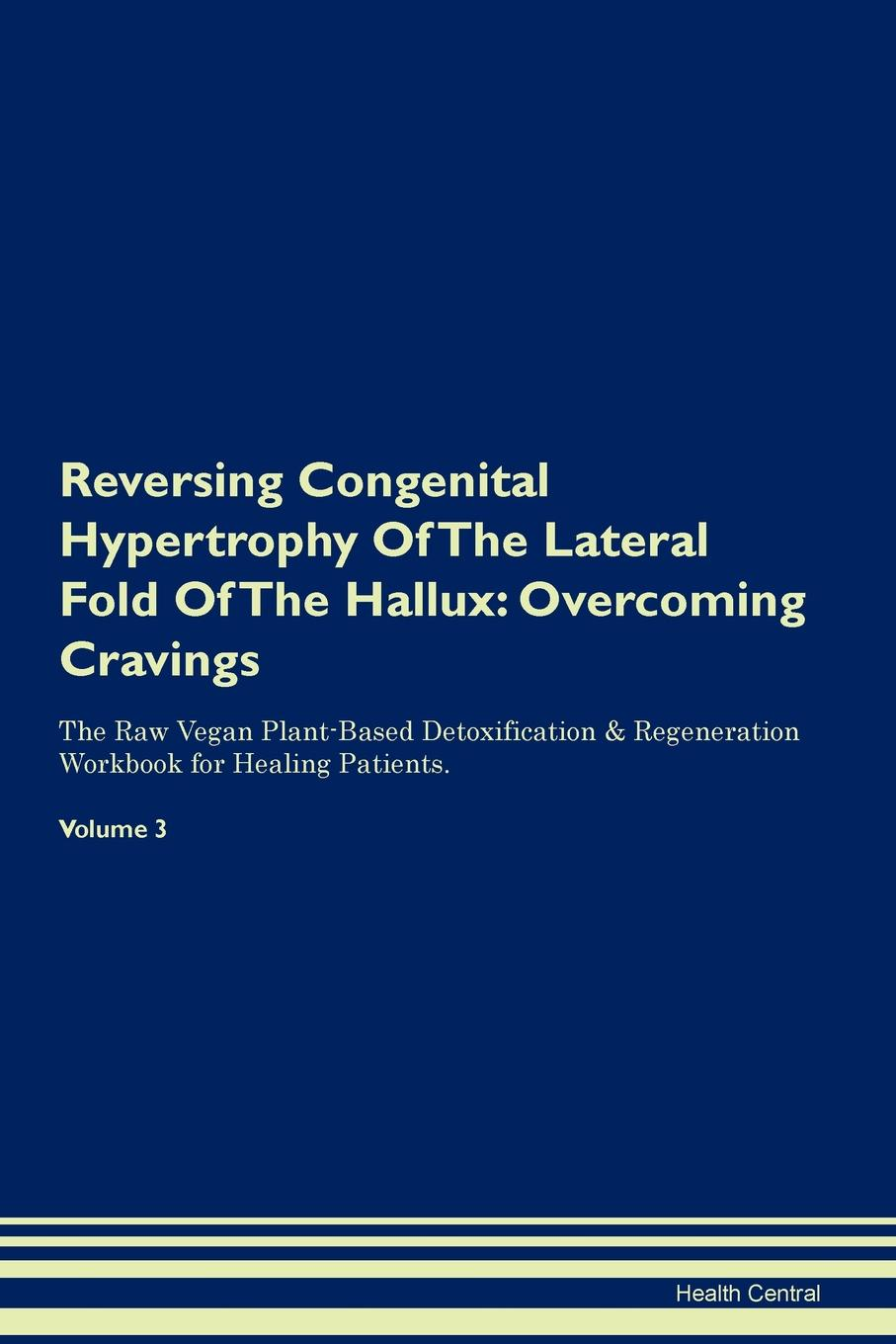 Health Central Reversing Congenital Hypertrophy Of The Lateral Fold Of The Hallux. Overcoming Cravings The Raw Vegan Plant-Based Detoxification . Regeneration Workbook for Healing Patients. Volume 3 fingerboard workbook for the ninth tenth and eleventh positions map the viola for good volume 7