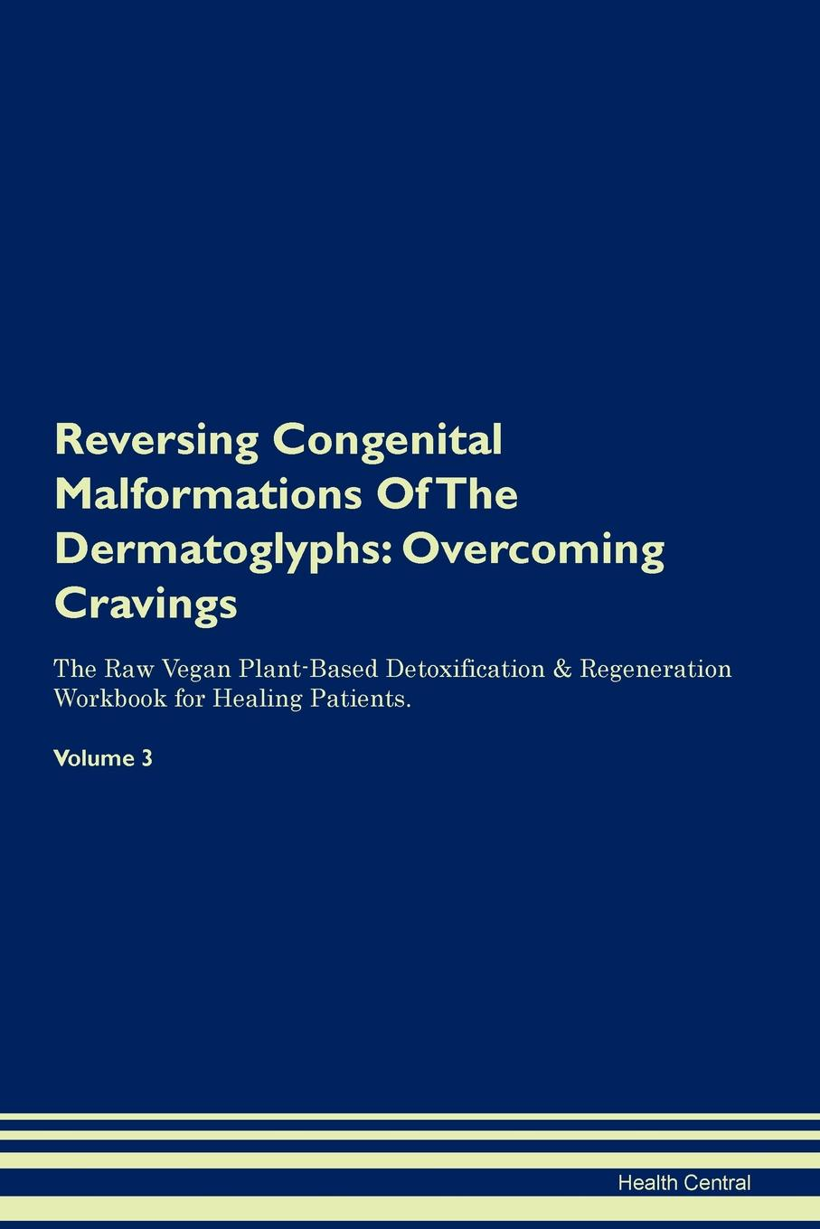 Health Central Reversing Congenital Malformations Of The Dermatoglyphs. Overcoming Cravings The Raw Vegan Plant-Based Detoxification . Regeneration Workbook for Healing Patients. Volume 3 пустышка силиконовая avent ночная scf176 18 0 6 мес 2шт голубой белый