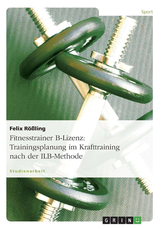 Felix Rößling Fitnesstrainer B-Lizenz. Trainingsplanung im Krafttraining nach der ILB-Methode eva maria diedrich trainingssteuerung trainingsplanung im krafttraining nach der ilb methode