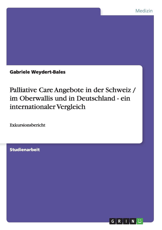 Gabriele Weydert-Bales Palliative Care Angebote in der Schweiz / im Oberwallis und in Deutschland - ein internationaler Vergleich недорого