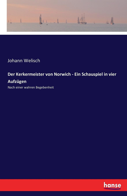 Johann Welisch Der Kerkermeister von Norwich - Ein Schauspiel in vier Aufzugen august von kotzebue die kreuzfahrer ein schauspiel in funf aufzugen
