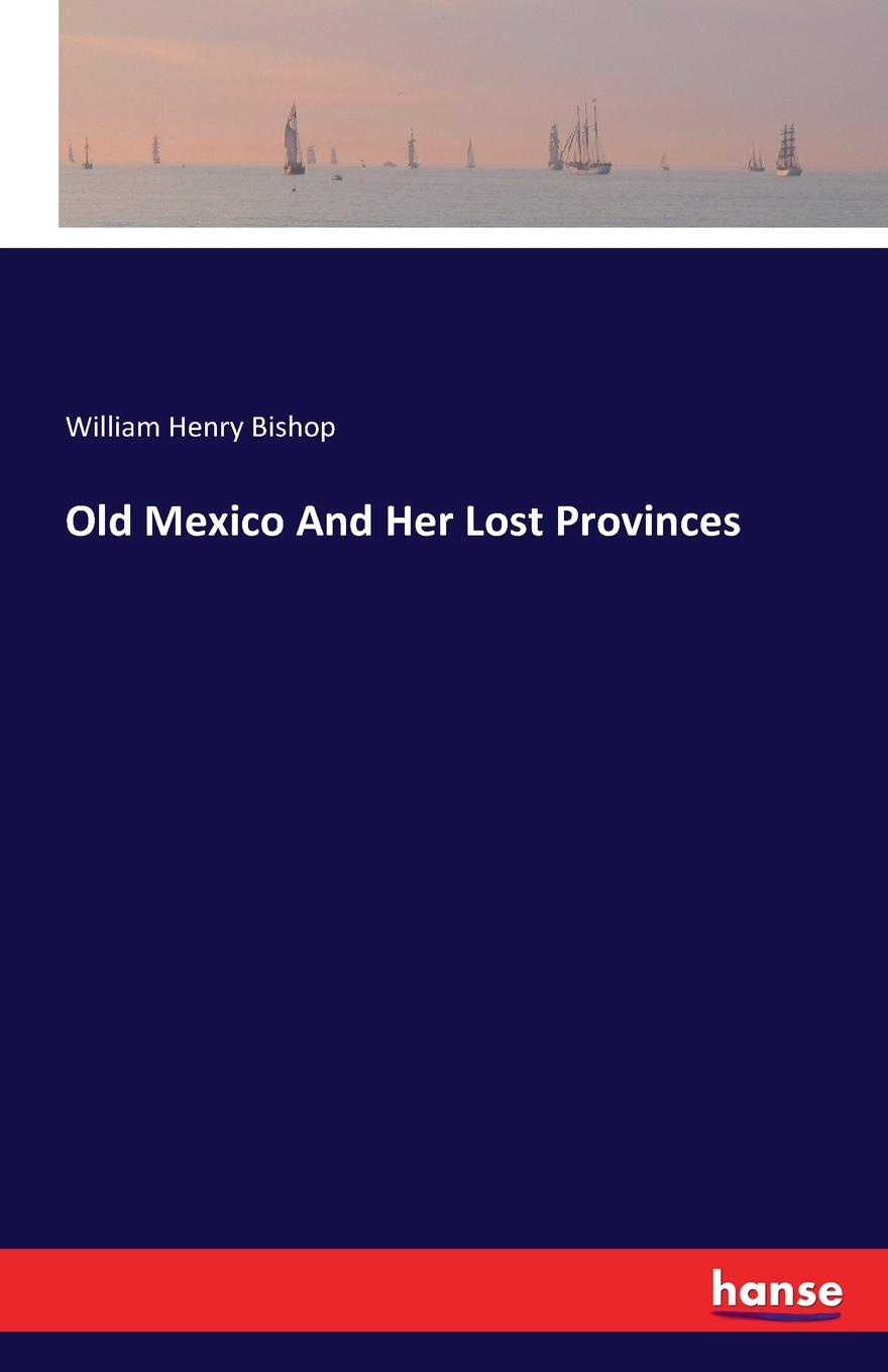 William Henry Bishop Old Mexico And Her Lost Provinces