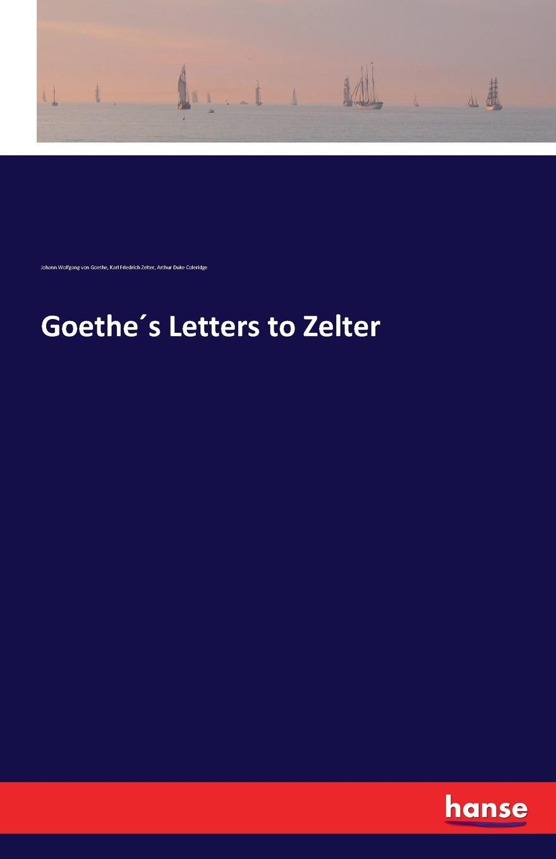 Johann Wolfgang von Goethe, Karl Friedrich Zelter, Arthur Duke Coleridge Goethe.s Letters to Zelter johann wolfgang von goethe karl friedrich zelter arthur duke coleridge goethe s letters to zelter