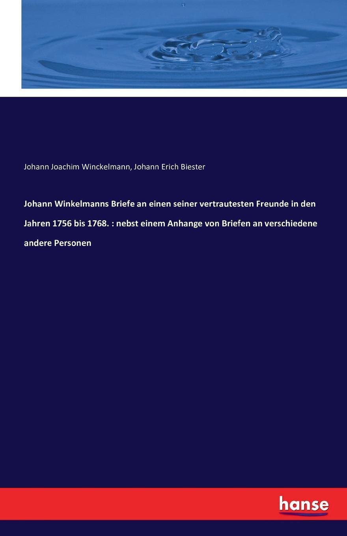 Johann Joachim Winckelmann, Johann Erich Biester Johann Winkelmanns Briefe an einen seiner vertrautesten Freunde in den Jahren 1756 bis 1768. nebst einem Anhange von Briefen an verschiedene andere Personen johann joachim winckelmann johann erich biester johann winkelmanns briefe an einen seiner vertrautesten freunde in den jahren 1756 bis 1768 nebst einem anhange von briefen an verschiedene andere personen