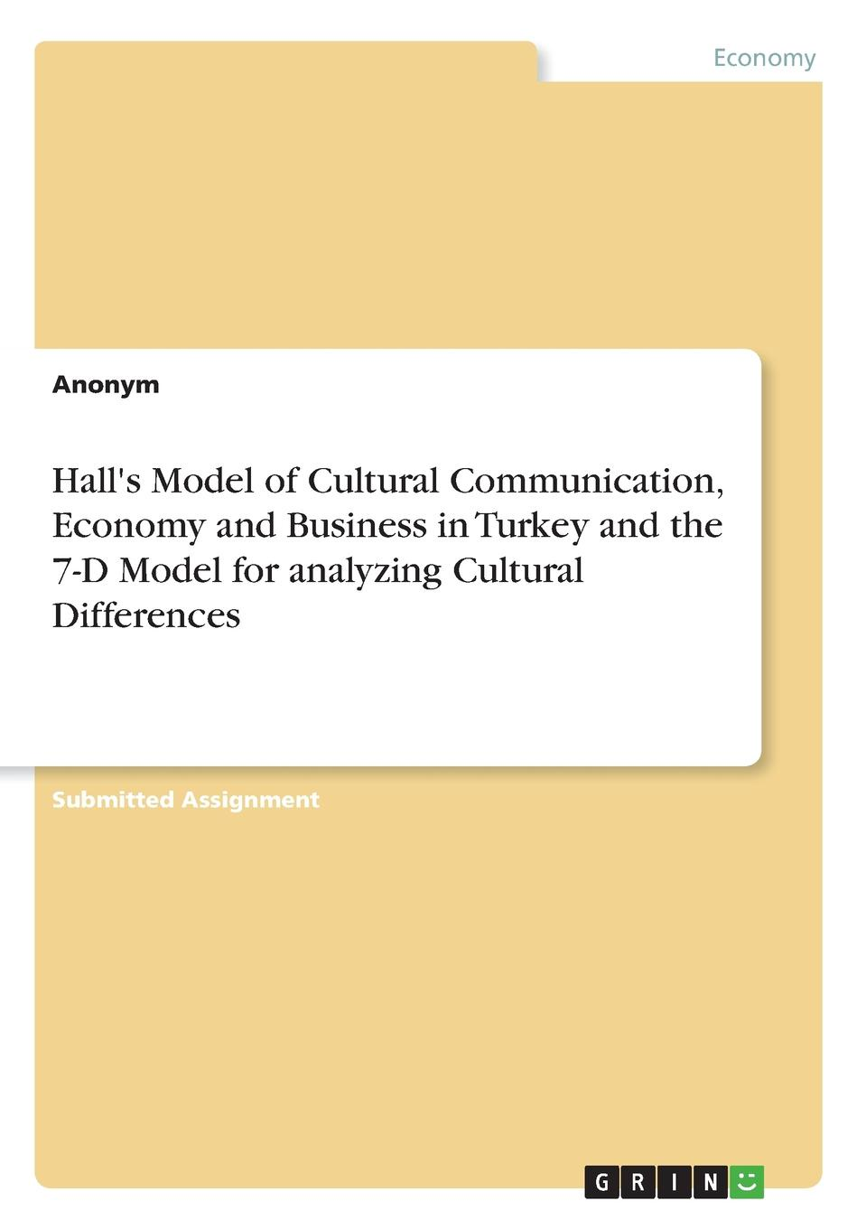 Неустановленный автор Hall.s Model of Cultural Communication, Economy and Business in Turkey and the 7-D Model for analyzing Cultural Differences hunt and vitell ethics model in analyzing monsanto case