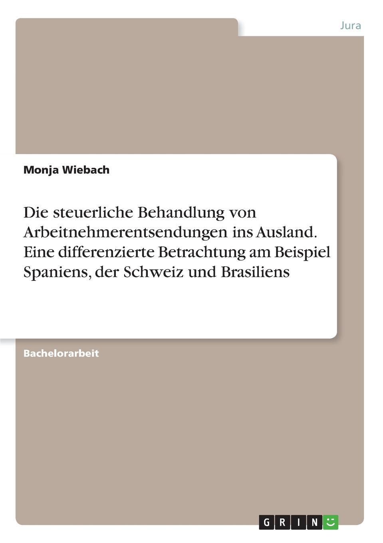 Monja Wiebach Die steuerliche Behandlung von Arbeitnehmerentsendungen ins Ausland. Eine differenzierte Betrachtung am Beispiel Spaniens, der Schweiz und Brasiliens недорого