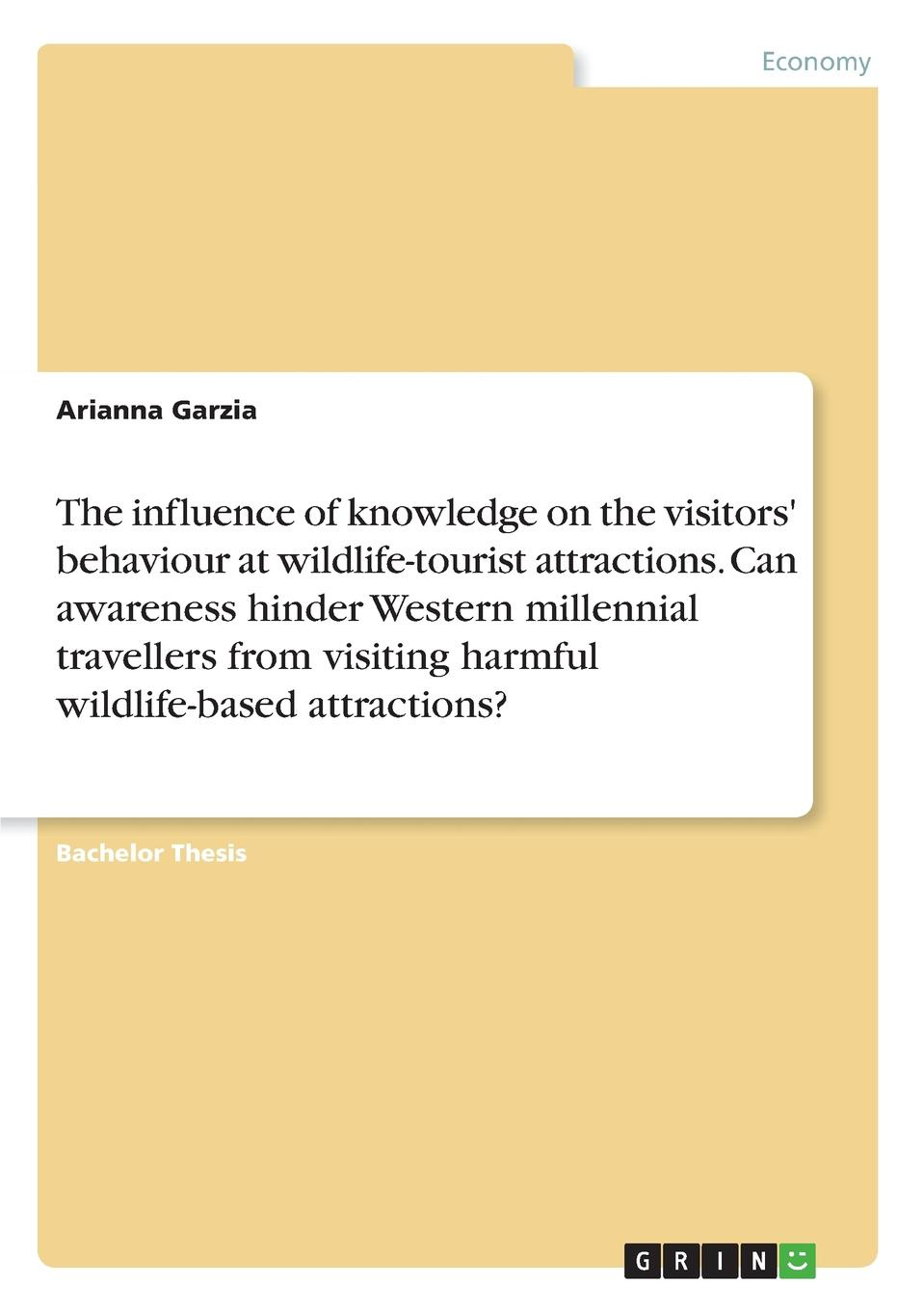 Arianna Garzia The influence of knowledge on the visitors. behaviour at wildlife-tourist attractions. Can awareness hinder Western millennial travellers from visiting harmful wildlife-based attractions.