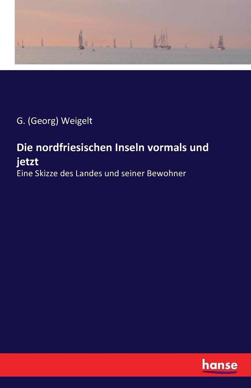 G. (Georg) Weigelt Die nordfriesischen Inseln vormals und jetzt paul knuth flora der nordfriesischen inseln