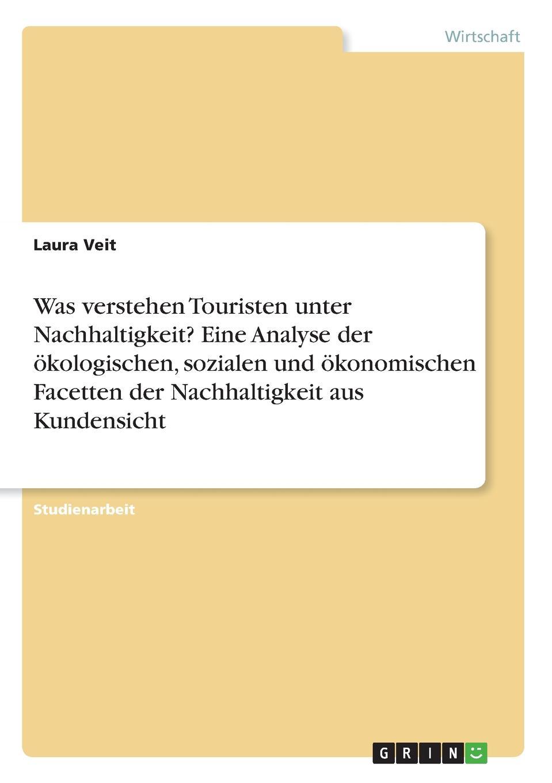 Laura Veit Was verstehen Touristen unter Nachhaltigkeit. Eine Analyse der okologischen, sozialen und okonomischen Facetten der Nachhaltigkeit aus Kundensicht