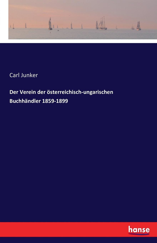 Carl Junker Der Verein der osterreichisch-ungarischen Buchhandler 1859-1899 josef ulbrich die rechtliche natur der osterreichisch ungarischen monarchie classic reprint