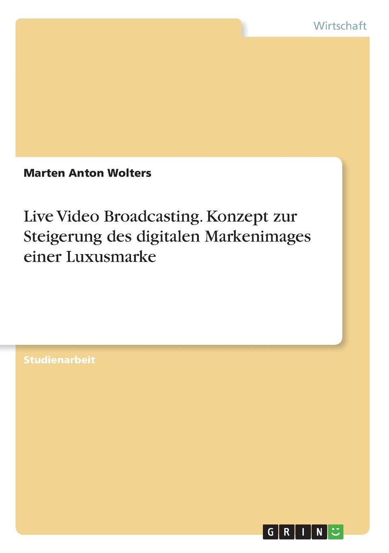 Marten Anton Wolters Live Video Broadcasting. Konzept zur Steigerung des digitalen Markenimages einer Luxusmarke kira hassert crossmediales marketing von luxusgutern der marke louis vuitton
