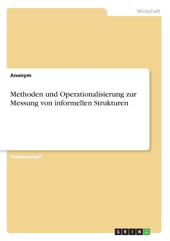 Methoden und Operationalisierung zur Messung von informellen Strukturen Studienarbeit aus dem Jahr 2013 im Fachbereich BWL Personal...