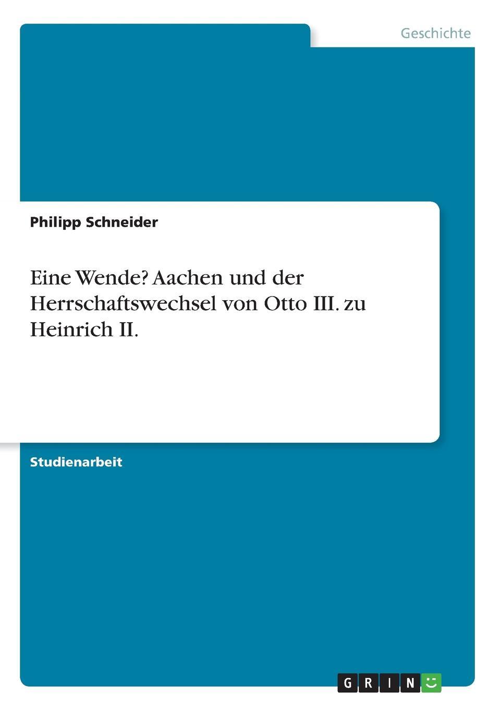 Philipp Schneider Eine Wende. Aachen und der Herrschaftswechsel von Otto III. zu Heinrich II. kasalla aachen