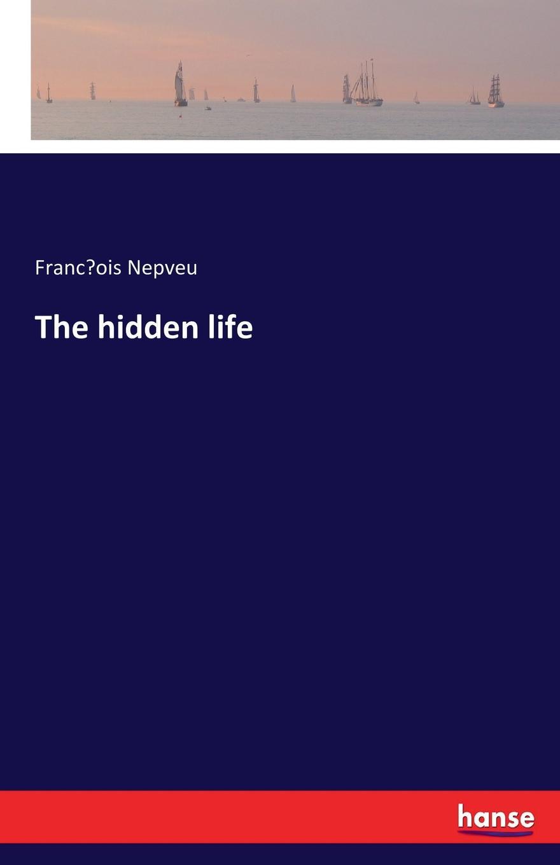 François Nepveu The hidden life françois nepveu the hidden life