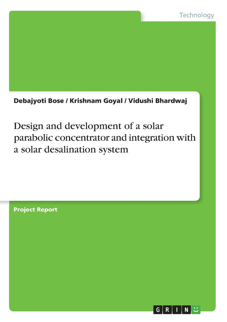 Debajyoti Bose, Krishnam Goyal, Vidushi Bhardwaj Design and development of a solar parabolic concentrator and integration with a solar desalination system reza razeghifard natural and artificial photosynthesis solar power as an energy source