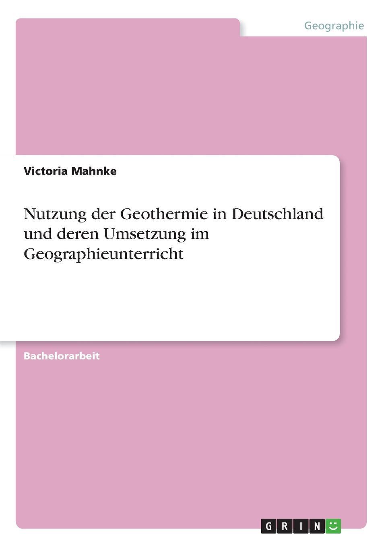 Victoria Mahnke Nutzung der Geothermie in Deutschland und deren Umsetzung im Geographieunterricht victoria mahnke nutzung der geothermie in deutschland und deren umsetzung im geographieunterricht