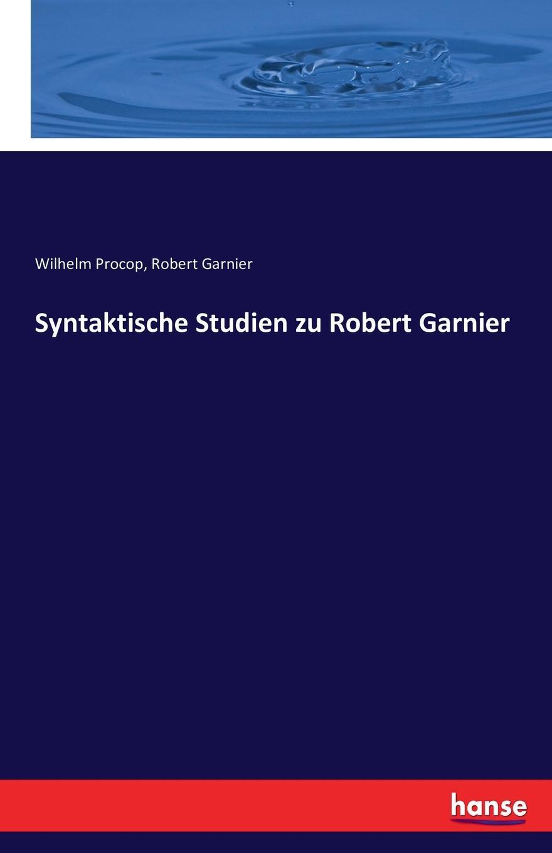 Wilhelm Procop, Robert Garnier Syntaktische Studien zu Robert Garnier robert garnier cornelia von thomas kyd nach dem drucke vom jahre 1594