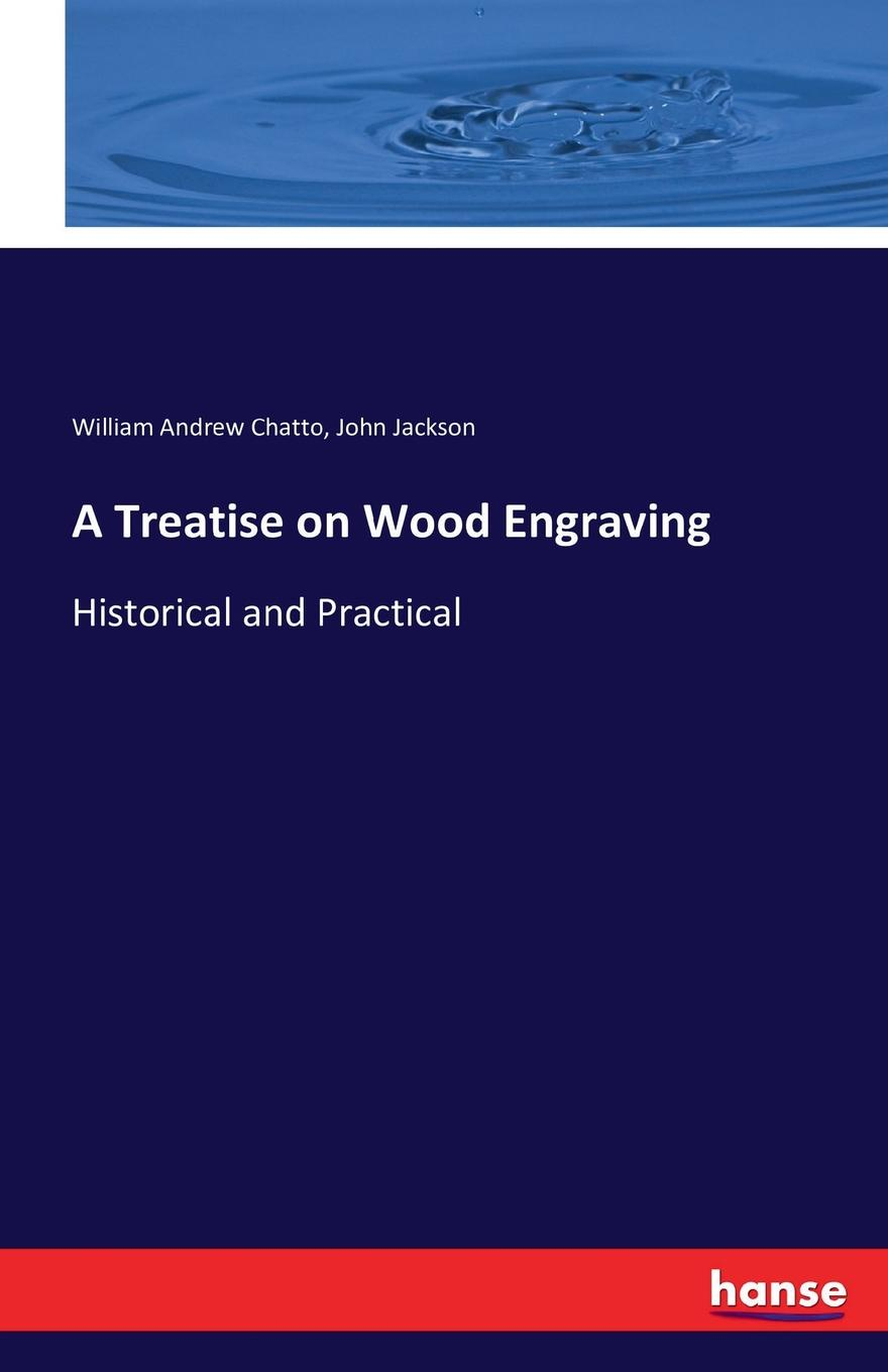 William Andrew Chatto, John Jackson A Treatise on Wood Engraving andrew gray a treatise on spinning machinery
