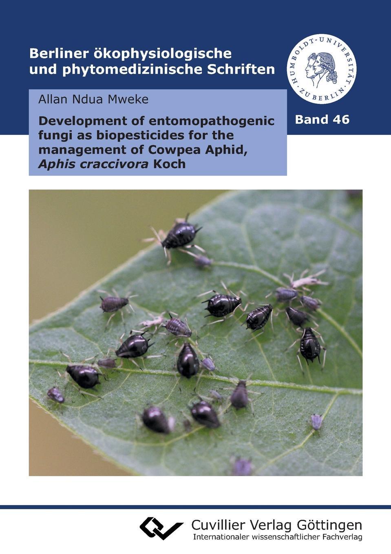 Allan Ndua Mweke Development of entomopathogenic fungi as biopesticides for the management of Cowpea Aphid, Aphis craccivora Koch (Band 46)