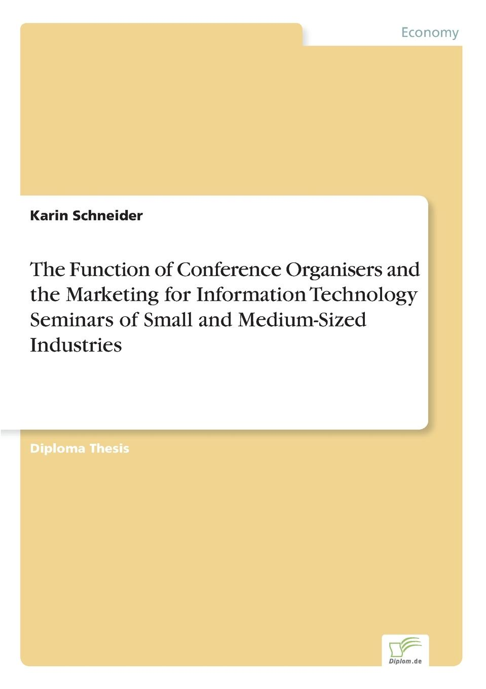 Karin Schneider The Function of Conference Organisers and the Marketing for Information Technology Seminars of Small and Medium-Sized Industries john jordan m information technology and innovation resources for growth in a connected world