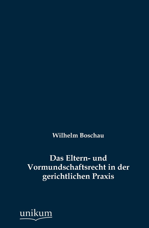 Wilhelm Boschau Das Eltern- und Vormundschaftsrecht in der gerichtlichen Praxis knut kasche wilhelm von oranien und der aufstand der niederlande