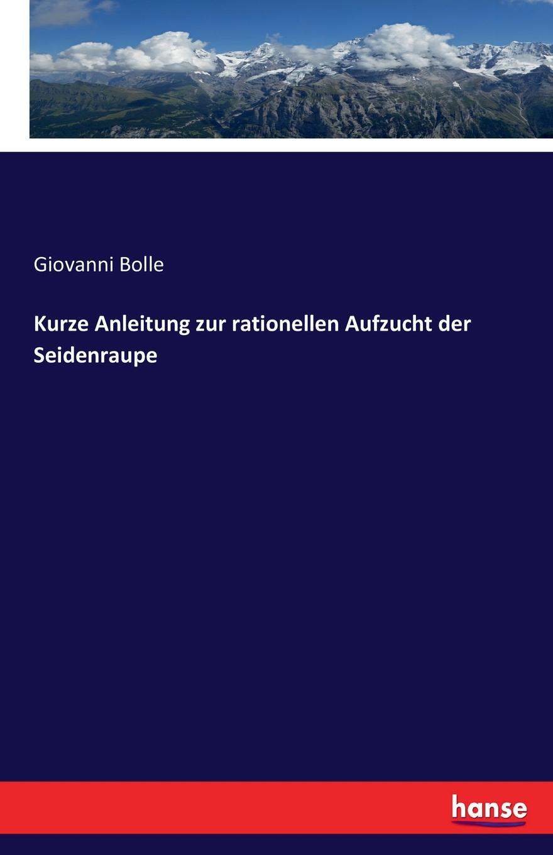 Giovanni Bolle Kurze Anleitung zur rationellen Aufzucht der Seidenraupe friedrich dahl kurze anleitung zum wissenschaftlichen sammeln und zum konservieren von tieren