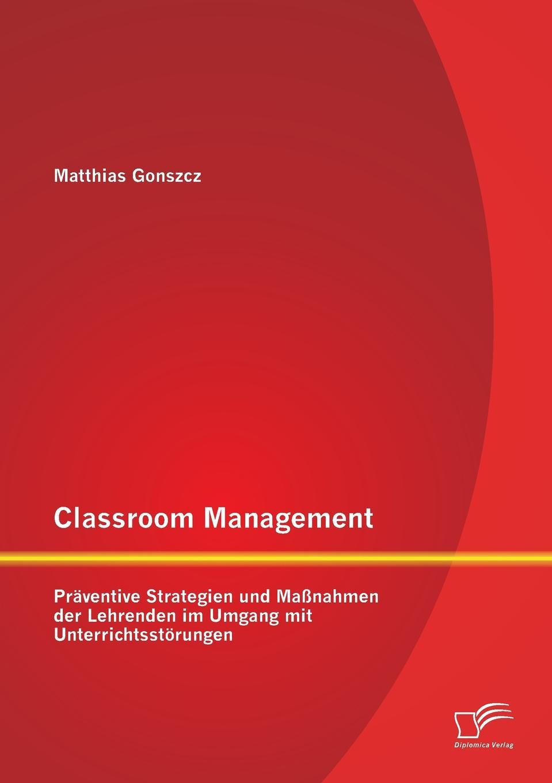 Matthias Gonszcz Classroom Management. Praventive Strategien Und Massnahmen Der Lehrenden Im Umgang Mit Unterrichtsstorungen