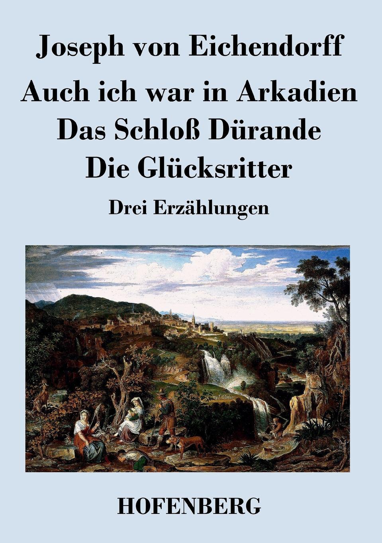 лучшая цена Joseph von Eichendorff Auch ich war in Arkadien / Das Schloss Durande / Die Glucksritter