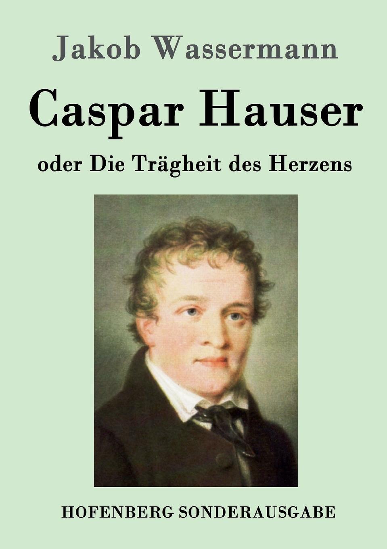 Jakob Wassermann Caspar Hauser oder Die Tragheit des Herzens johann jakob dusch moralische briefe zur bildung des herzens t 1