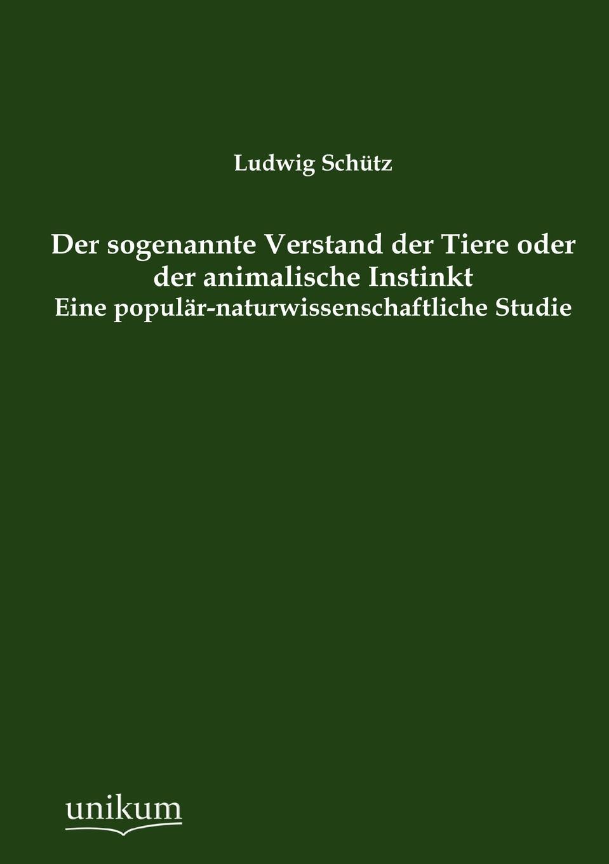 Ludwig Schütz Der sogenannte Verstand der Tiere oder der animalische Instinkt