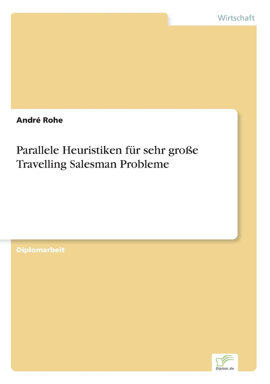 André Rohe Parallele Heuristiken fur sehr grosse Travelling Salesman Probleme цена