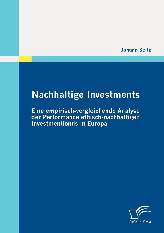 Johann Seitz Nachhaltige Investments. Eine empirisch-vergleichende Analyse der Performance ethisch-nachhaltiger Investmentfonds in Europa johann seitz nachhaltige investments eine empirisch vergleichende analyse der performance ethisch nachhaltiger investmentfonds in europa