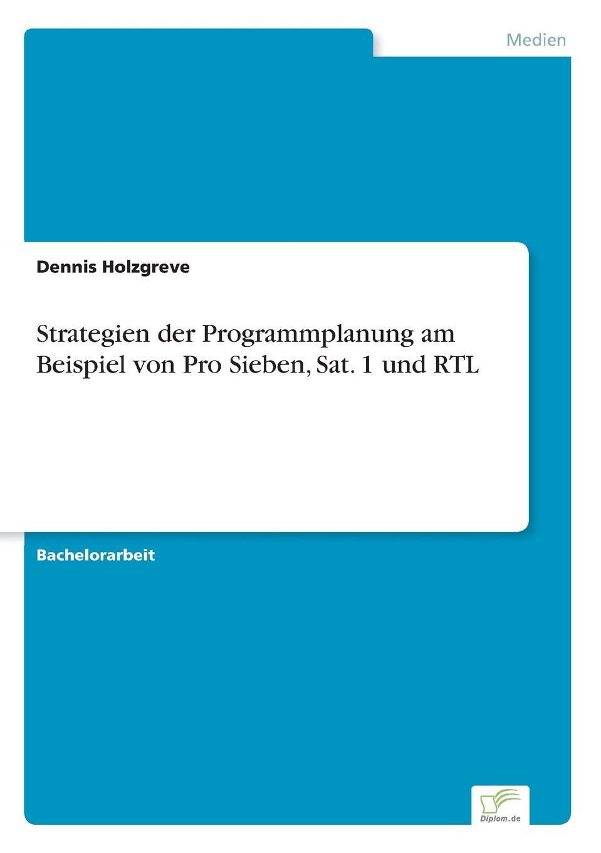 Dennis Holzgreve Strategien der Programmplanung am Beispiel von Pro Sieben, Sat. 1 und RTL