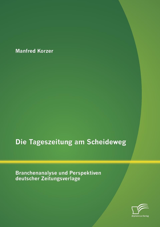 Die Tageszeitung am Scheideweg. Branchenanalyse und Perspektiven deutscher Zeitungsverlage Das vorliegende Buch analysiert die Zeitungsverlagsbranche und stellt...