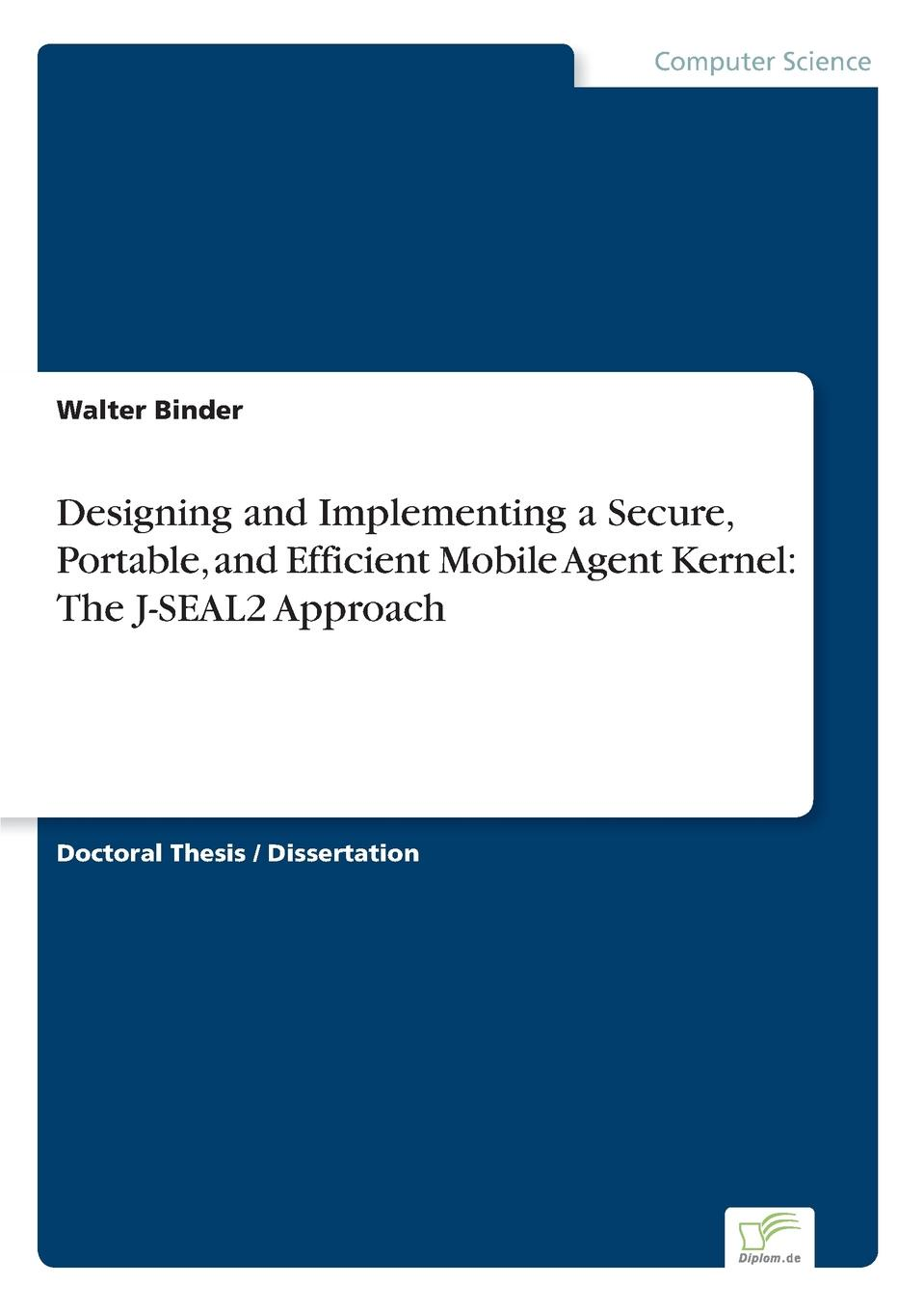 Walter Binder Designing and Implementing a Secure, Portable, and Efficient Mobile Agent Kernel. The J-SEAL2 Approach mobile agents