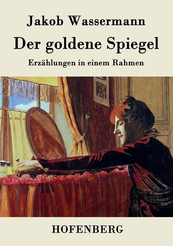 Jakob Wassermann Der goldene Spiegel der goldene ring