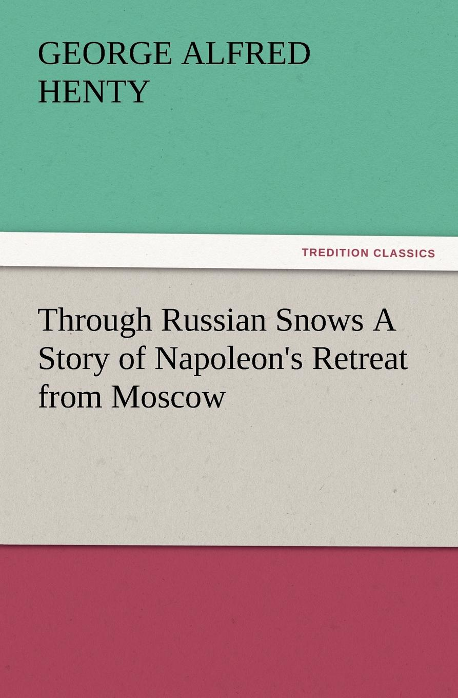 G. A. Henty Through Russian Snows a Story of Napoleon.s Retreat from Moscow