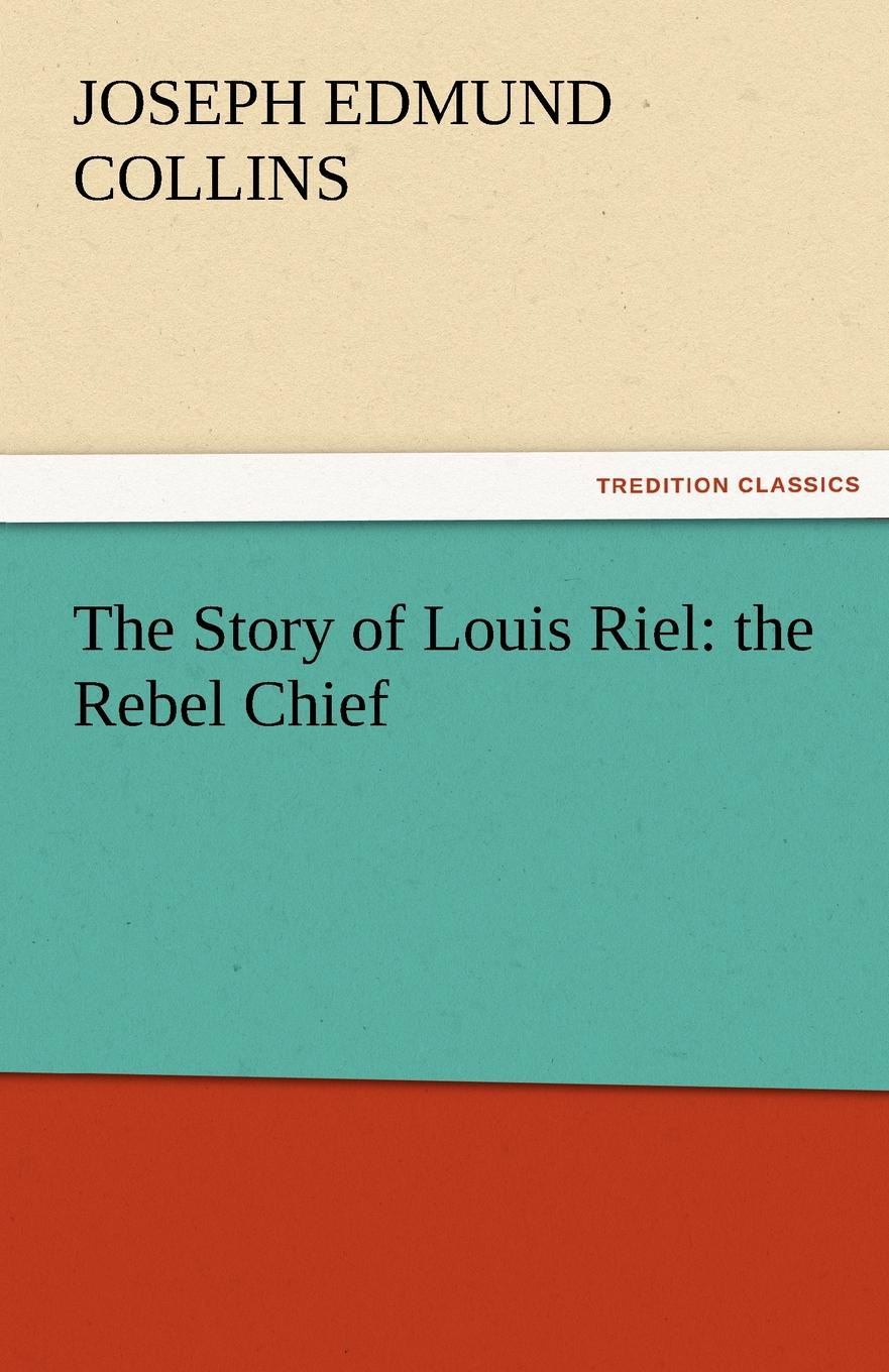 Joseph Edmund Collins The Story of Louis Riel. The Rebel Chief