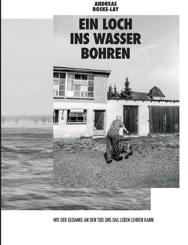 Andreas Roske-Lay Ein Loch ins Wasser bohren jörg eckert was geschieht beim sterben betrachtung eines tabuthemas unserer gesellschaft