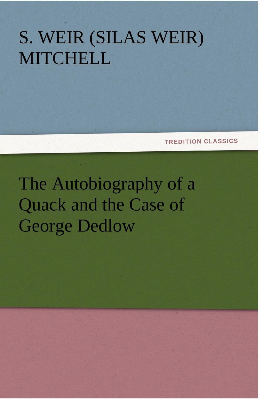 Silas Weir Mitchell, S. Weir (Silas Weir) Mitchell The Autobiography of a Quack and the Case of George Dedlow h a mitchell keays the work of our hands